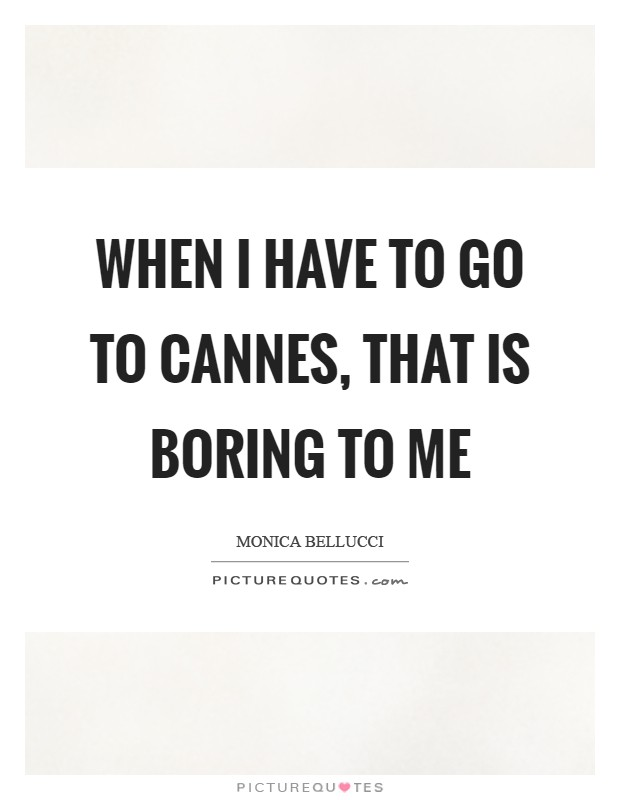 When I have to go to Cannes, that is boring to me Picture Quote #1