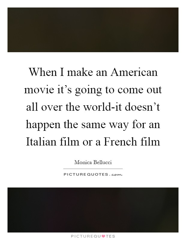When I make an American movie it's going to come out all over the world-it doesn't happen the same way for an Italian film or a French film Picture Quote #1