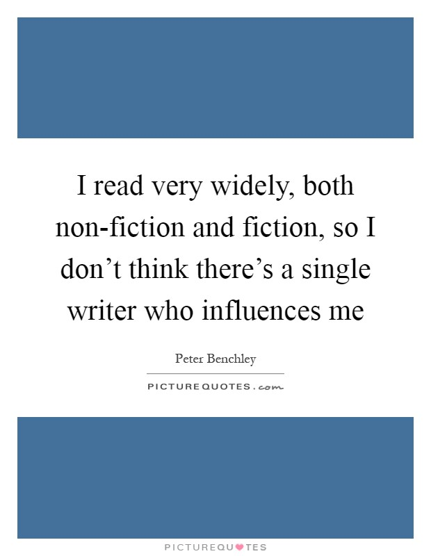 I read very widely, both non-fiction and fiction, so I don't think there's a single writer who influences me Picture Quote #1
