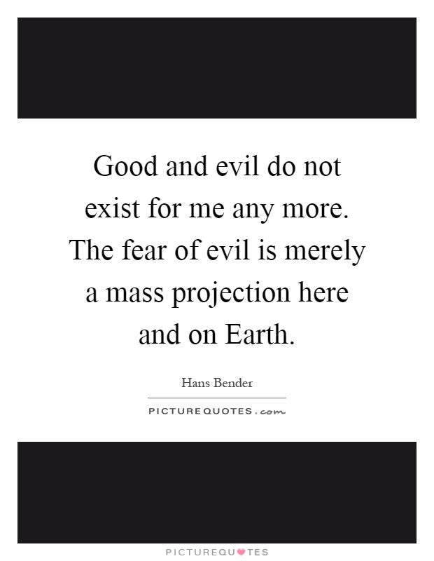 Good and evil do not exist for me any more. The fear of evil is merely a mass projection here and on Earth Picture Quote #1
