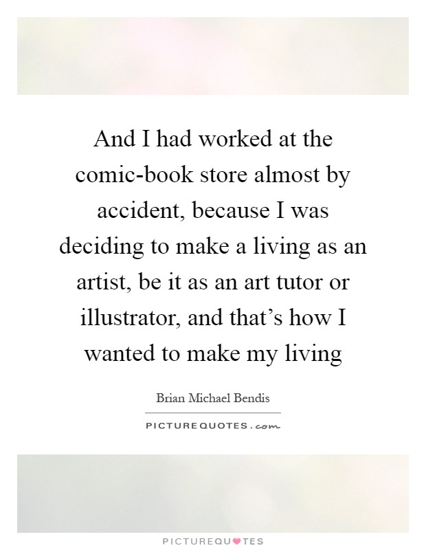 And I had worked at the comic-book store almost by accident, because I was deciding to make a living as an artist, be it as an art tutor or illustrator, and that's how I wanted to make my living Picture Quote #1