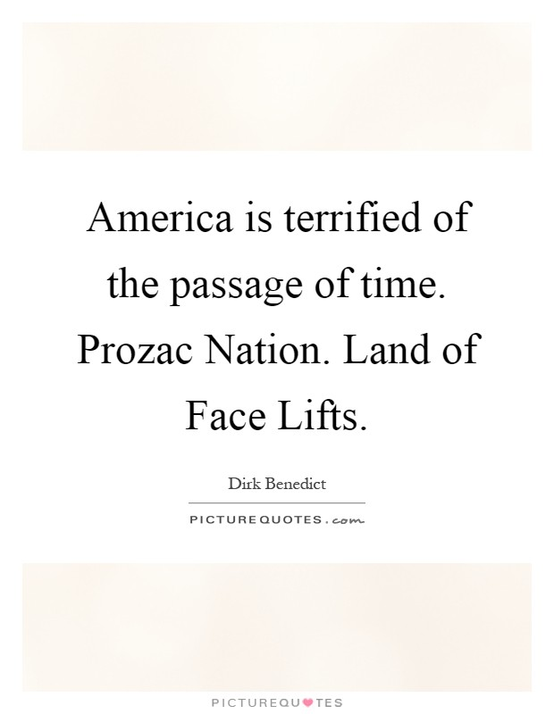 America is terrified of the passage of time. Prozac Nation. Land of Face Lifts Picture Quote #1