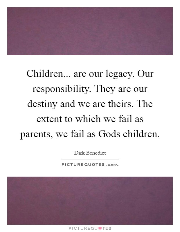 Children... are our legacy. Our responsibility. They are our destiny and we are theirs. The extent to which we fail as parents, we fail as Gods children Picture Quote #1