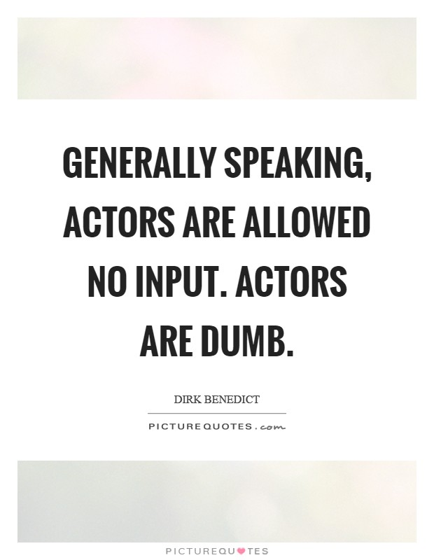 Generally speaking, actors are allowed NO input. Actors are dumb Picture Quote #1