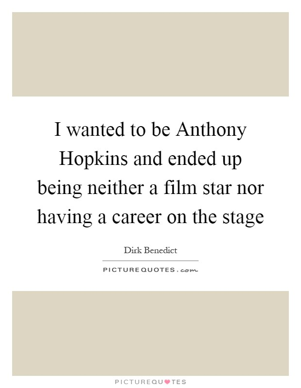 I wanted to be Anthony Hopkins and ended up being neither a film star nor having a career on the stage Picture Quote #1