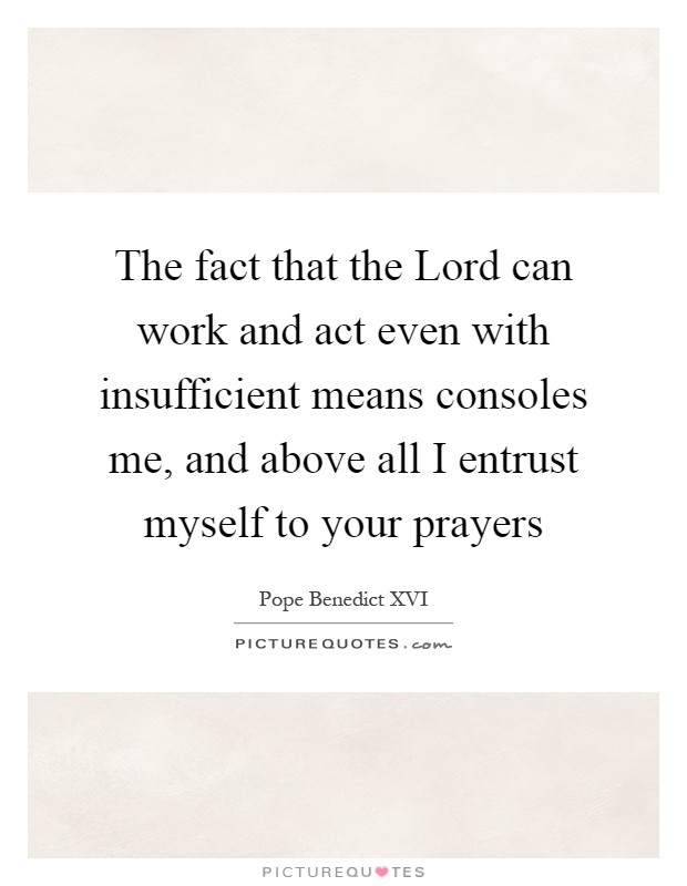 The fact that the Lord can work and act even with insufficient means consoles me, and above all I entrust myself to your prayers Picture Quote #1