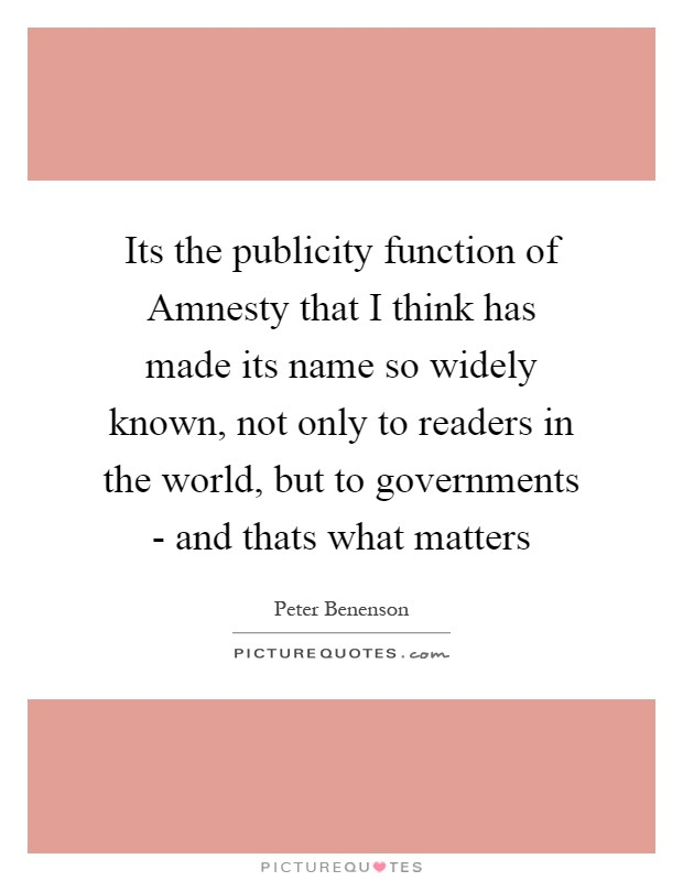 Its the publicity function of Amnesty that I think has made its name so widely known, not only to readers in the world, but to governments - and thats what matters Picture Quote #1