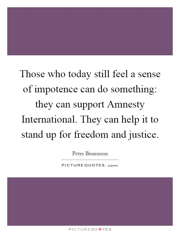 Those who today still feel a sense of impotence can do something: they can support Amnesty International. They can help it to stand up for freedom and justice Picture Quote #1