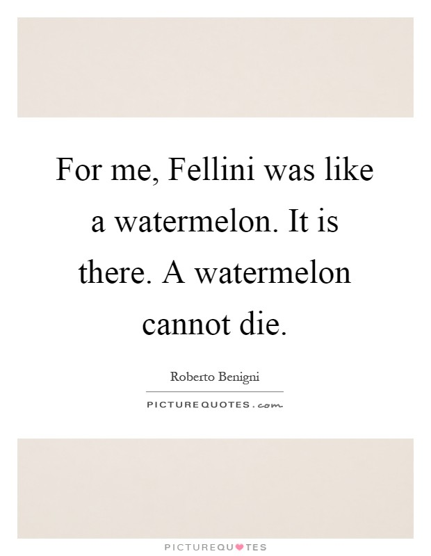 For me, Fellini was like a watermelon. It is there. A watermelon cannot die Picture Quote #1