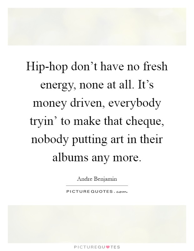 Hip-hop don't have no fresh energy, none at all. It's money driven, everybody tryin' to make that cheque, nobody putting art in their albums any more Picture Quote #1
