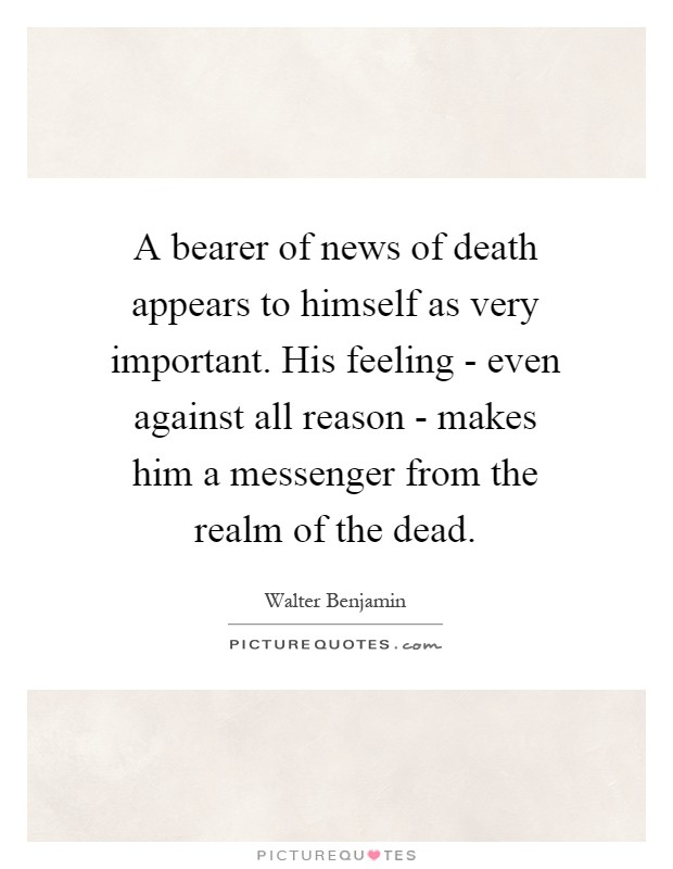 A bearer of news of death appears to himself as very important. His feeling - even against all reason - makes him a messenger from the realm of the dead Picture Quote #1