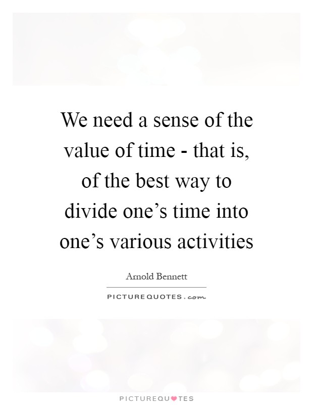 We need a sense of the value of time - that is, of the best way to divide one's time into one's various activities Picture Quote #1