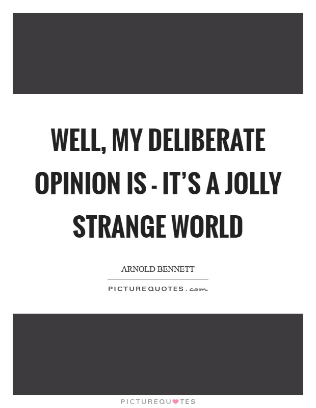 Well, my deliberate opinion is - it's a jolly strange world Picture Quote #1