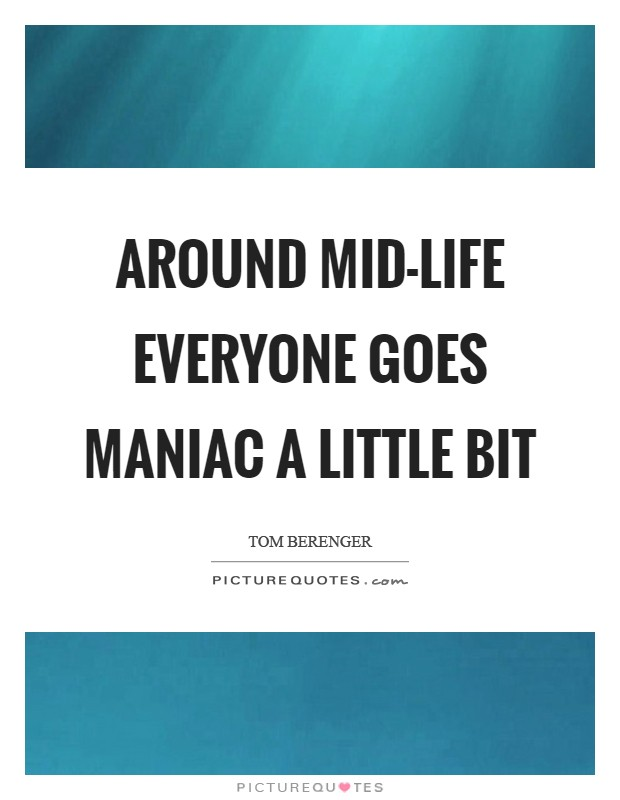 Around mid-life everyone goes maniac a little bit Picture Quote #1