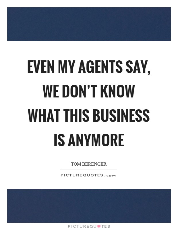 Even my agents say, We don't know what this business is anymore Picture Quote #1