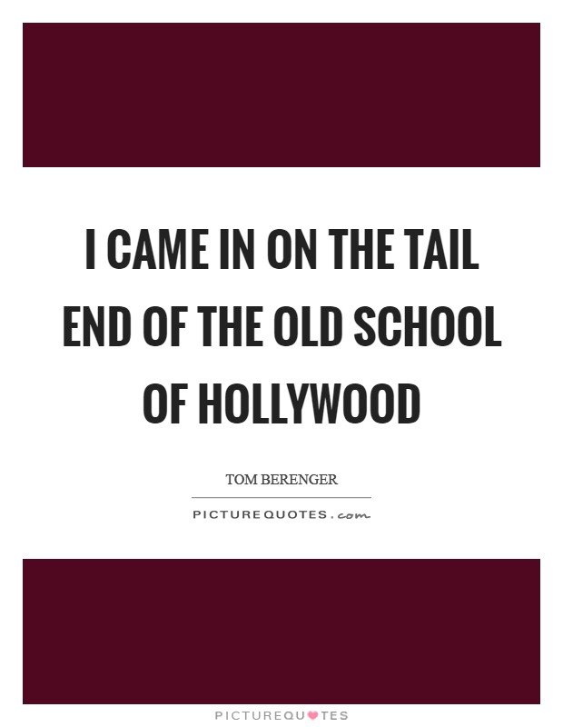 I came in on the tail end of the old school of Hollywood Picture Quote #1