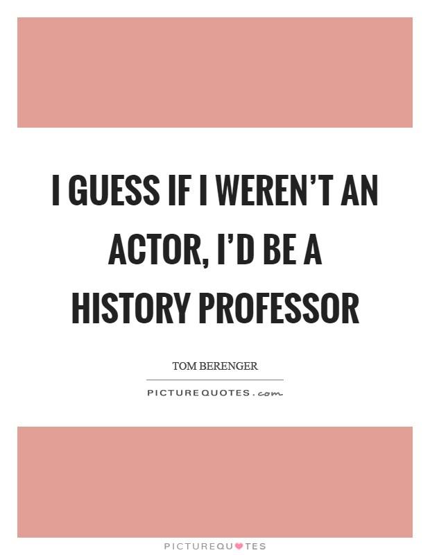 I guess if I weren't an actor, I'd be a history professor Picture Quote #1