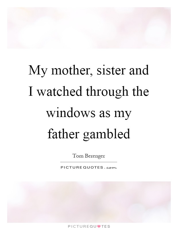 My mother, sister and I watched through the windows as my father gambled Picture Quote #1