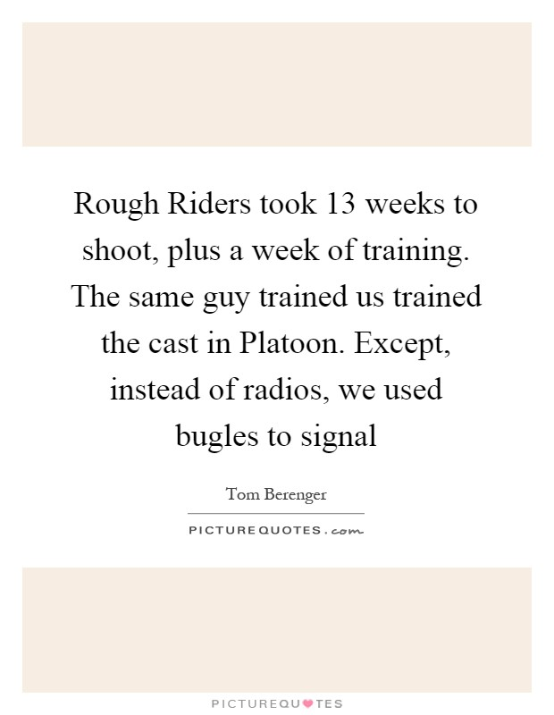 Rough Riders took 13 weeks to shoot, plus a week of training. The same guy trained us trained the cast in Platoon. Except, instead of radios, we used bugles to signal Picture Quote #1