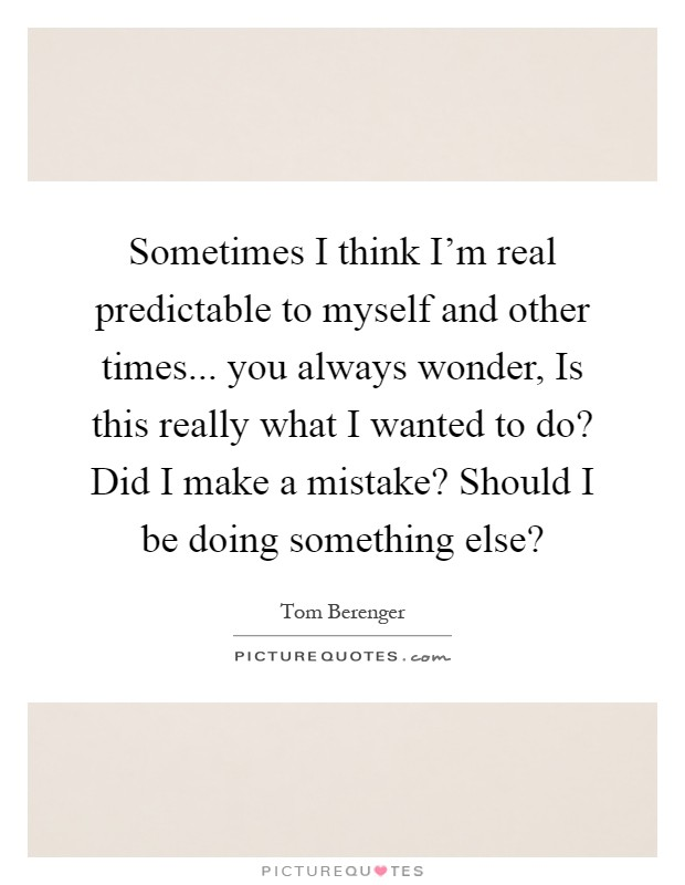 Sometimes I think I'm real predictable to myself and other times... you always wonder, Is this really what I wanted to do? Did I make a mistake? Should I be doing something else? Picture Quote #1