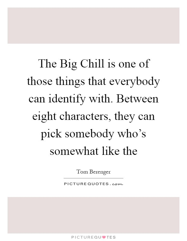 The Big Chill is one of those things that everybody can identify with. Between eight characters, they can pick somebody who's somewhat like the Picture Quote #1