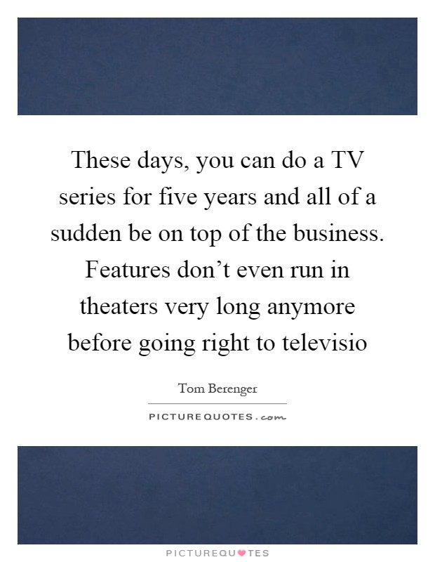 These days, you can do a TV series for five years and all of a sudden be on top of the business. Features don't even run in theaters very long anymore before going right to televisio Picture Quote #1