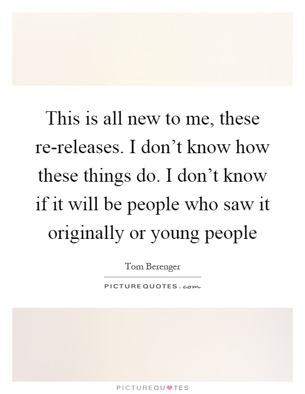 This is all new to me, these re-releases. I don't know how these things do. I don't know if it will be people who saw it originally or young people Picture Quote #1