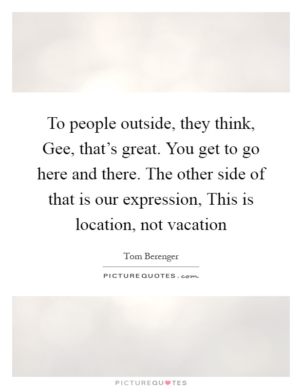 To people outside, they think, Gee, that's great. You get to go here and there. The other side of that is our expression, This is location, not vacation Picture Quote #1