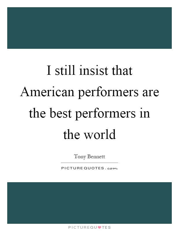 I still insist that American performers are the best performers in the world Picture Quote #1