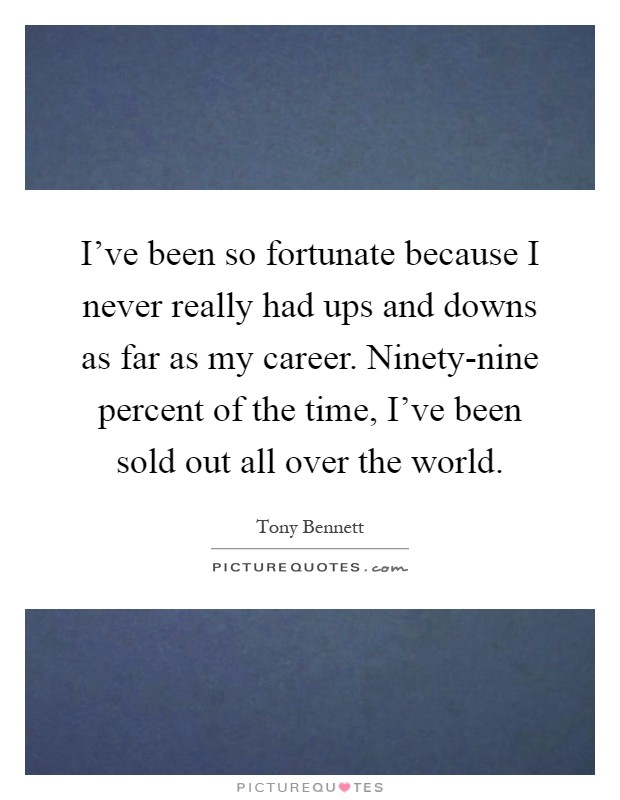 I've been so fortunate because I never really had ups and downs as far as my career. Ninety-nine percent of the time, I've been sold out all over the world Picture Quote #1