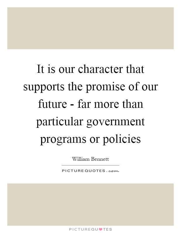 It is our character that supports the promise of our future - far more than particular government programs or policies Picture Quote #1
