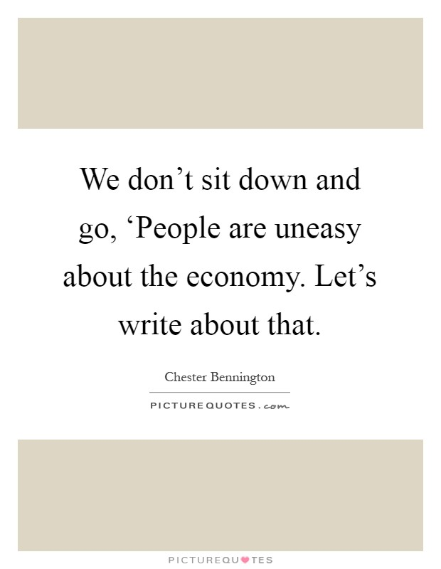 We don't sit down and go, 'People are uneasy about the economy. Let's write about that Picture Quote #1