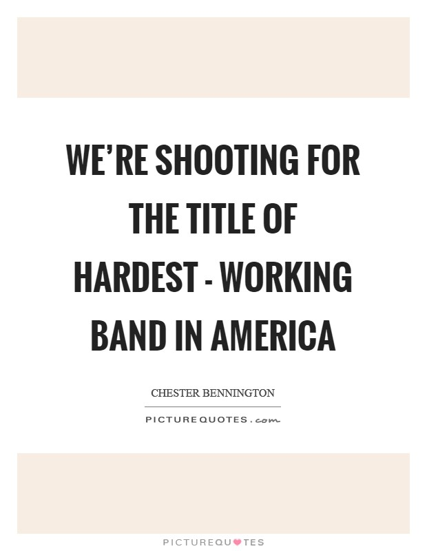 We're shooting for the title of hardest - working band in America Picture Quote #1