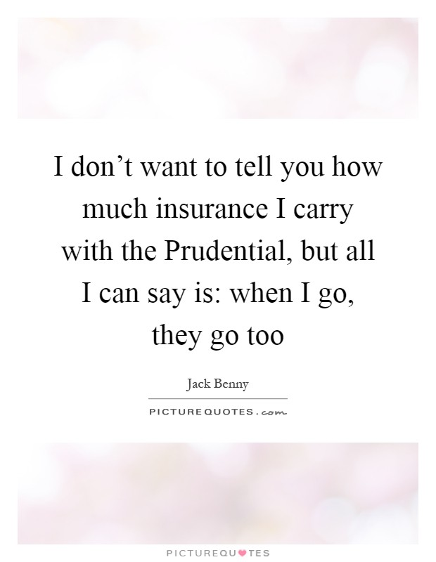 I don't want to tell you how much insurance I carry with the Prudential, but all I can say is: when I go, they go too Picture Quote #1