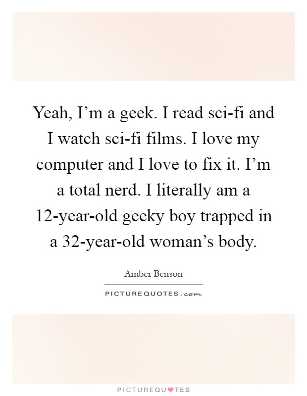 Yeah, I'm a geek. I read sci-fi and I watch sci-fi films. I love my computer and I love to fix it. I'm a total nerd. I literally am a 12-year-old geeky boy trapped in a 32-year-old woman's body Picture Quote #1