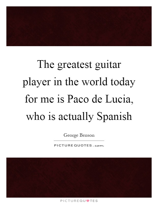 The greatest guitar player in the world today for me is Paco de Lucia, who is actually Spanish Picture Quote #1