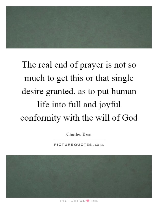 The real end of prayer is not so much to get this or that single desire granted, as to put human life into full and joyful conformity with the will of God Picture Quote #1