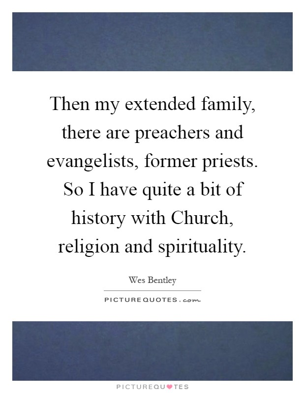 Then my extended family, there are preachers and evangelists, former priests. So I have quite a bit of history with Church, religion and spirituality Picture Quote #1