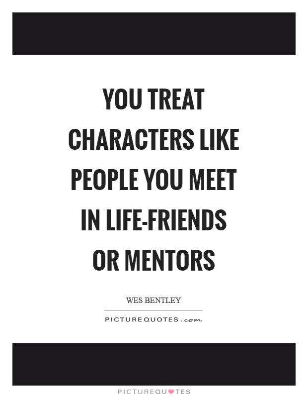 You treat characters like people you meet in life-friends or mentors Picture Quote #1
