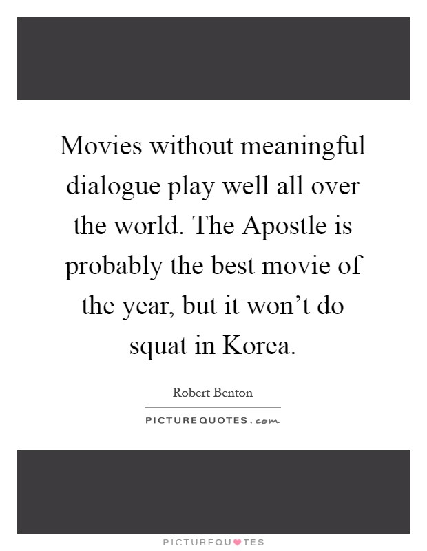 Movies without meaningful dialogue play well all over the world. The Apostle is probably the best movie of the year, but it won't do squat in Korea Picture Quote #1