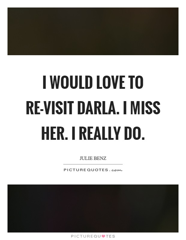 I would love to re-visit Darla. I miss her. I really do Picture Quote #1