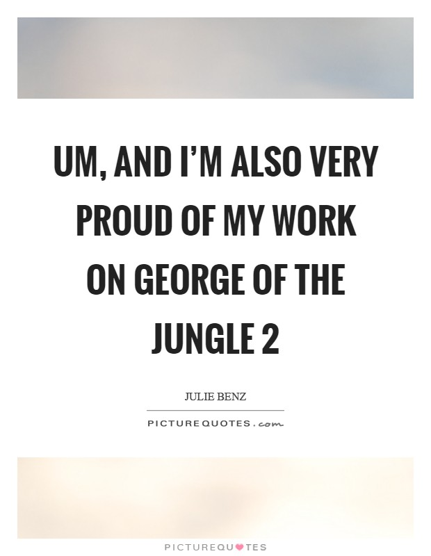 Um, and I'm also very proud of my work on George of the Jungle 2 Picture Quote #1