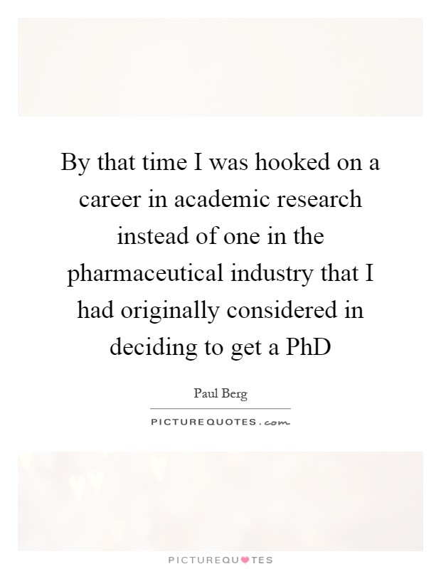 By that time I was hooked on a career in academic research instead of one in the pharmaceutical industry that I had originally considered in deciding to get a PhD Picture Quote #1