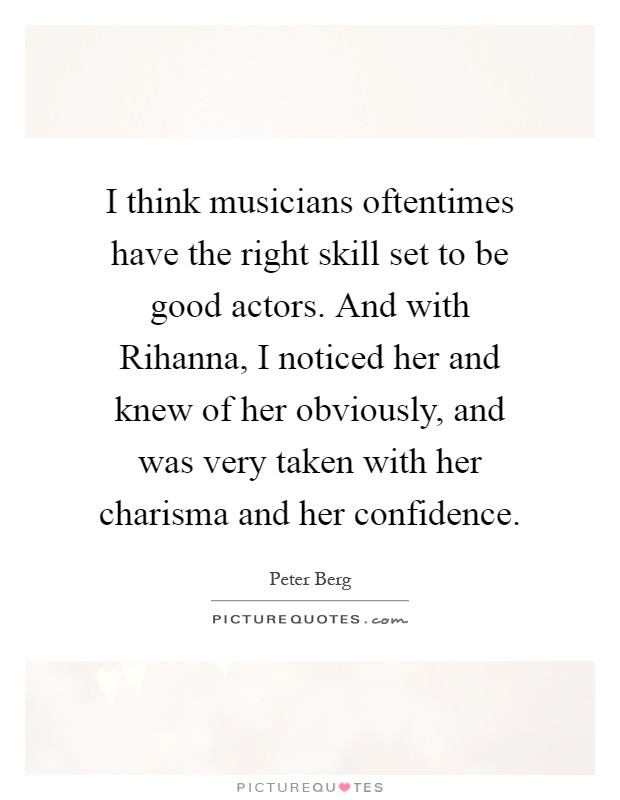I think musicians oftentimes have the right skill set to be good actors. And with Rihanna, I noticed her and knew of her obviously, and was very taken with her charisma and her confidence Picture Quote #1