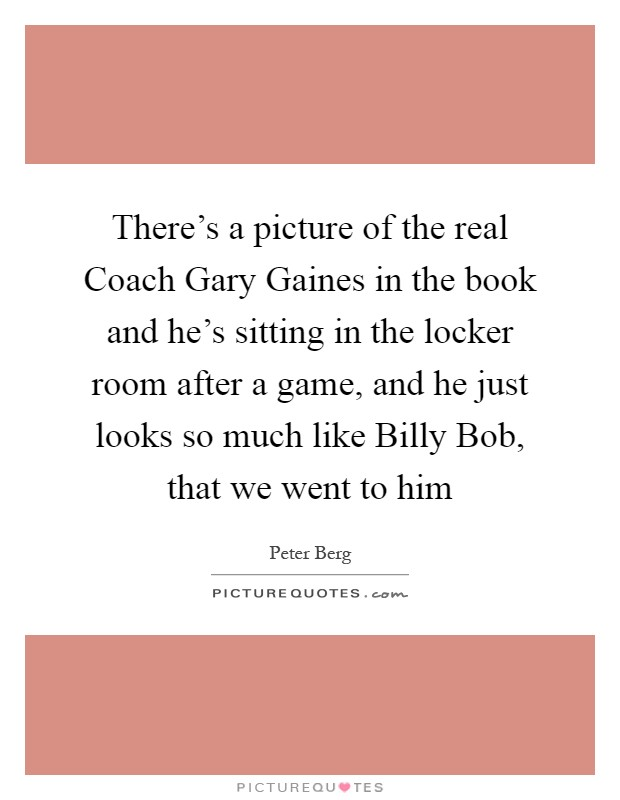 There's a picture of the real Coach Gary Gaines in the book and he's sitting in the locker room after a game, and he just looks so much like Billy Bob, that we went to him Picture Quote #1