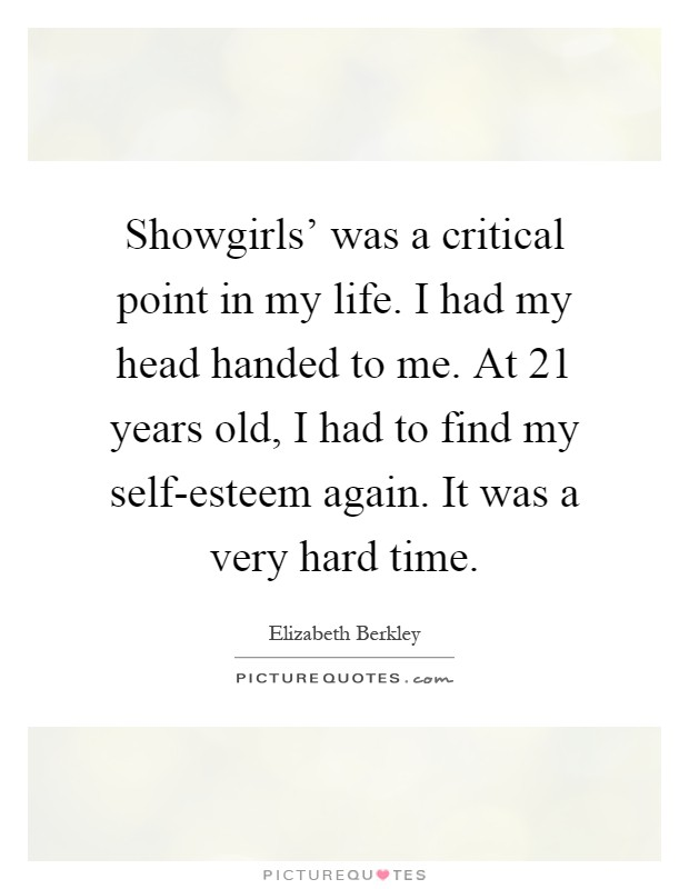 Showgirls' was a critical point in my life. I had my head handed to me. At 21 years old, I had to find my self-esteem again. It was a very hard time Picture Quote #1