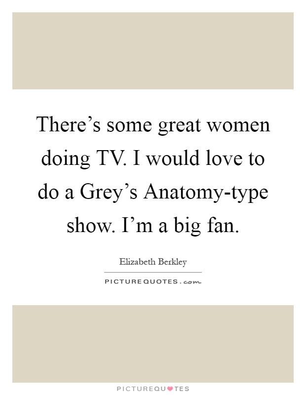 There's some great women doing TV. I would love to do a Grey's Anatomy-type show. I'm a big fan Picture Quote #1