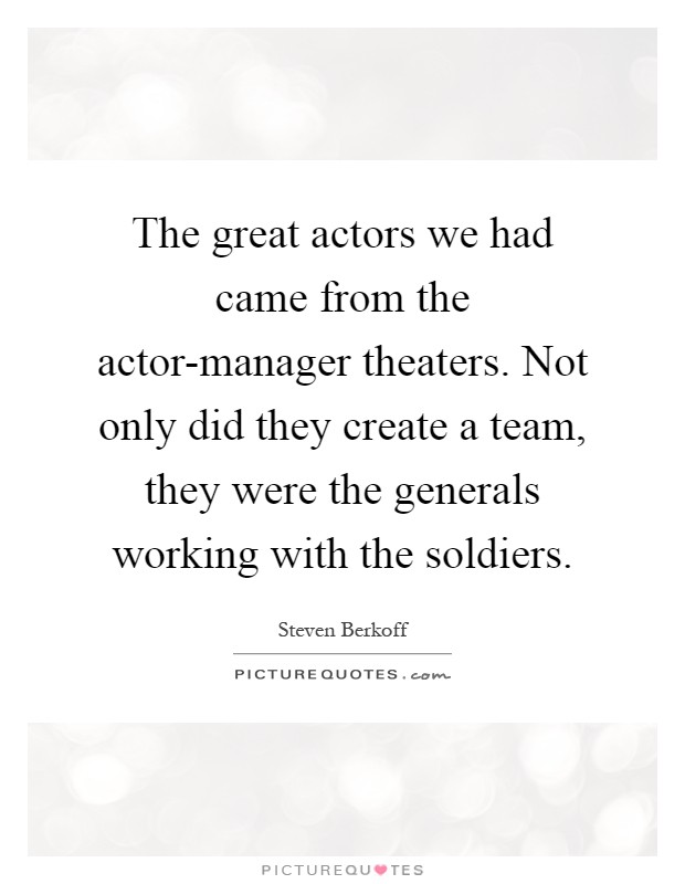The great actors we had came from the actor-manager theaters. Not only did they create a team, they were the generals working with the soldiers Picture Quote #1