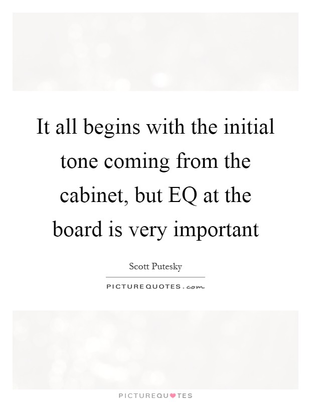 It all begins with the initial tone coming from the cabinet, but EQ at the board is very important Picture Quote #1