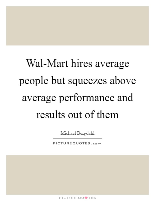 Wal-Mart hires average people but squeezes above average performance and results out of them Picture Quote #1